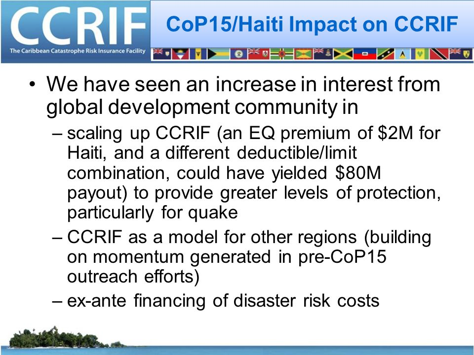 CoP15/Haiti Impact on CCRIF We have seen an increase in interest from global development community in –scaling up CCRIF (an EQ premium of $2M for Haiti, and a different deductible/limit combination, could have yielded $80M payout) to provide greater levels of protection, particularly for quake –CCRIF as a model for other regions (building on momentum generated in pre-CoP15 outreach efforts) –ex-ante financing of disaster risk costs