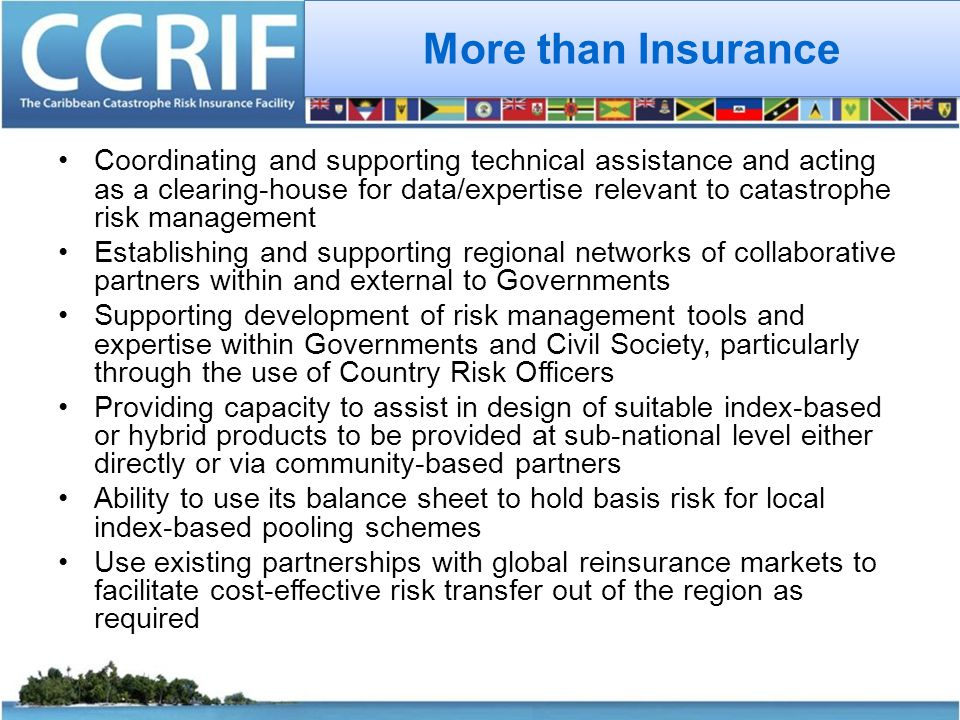 More than Insurance Coordinating and supporting technical assistance and acting as a clearing-house for data/expertise relevant to catastrophe risk management Establishing and supporting regional networks of collaborative partners within and external to Governments Supporting development of risk management tools and expertise within Governments and Civil Society, particularly through the use of Country Risk Officers Providing capacity to assist in design of suitable index-based or hybrid products to be provided at sub-national level either directly or via community-based partners Ability to use its balance sheet to hold basis risk for local index-based pooling schemes Use existing partnerships with global reinsurance markets to facilitate cost-effective risk transfer out of the region as required