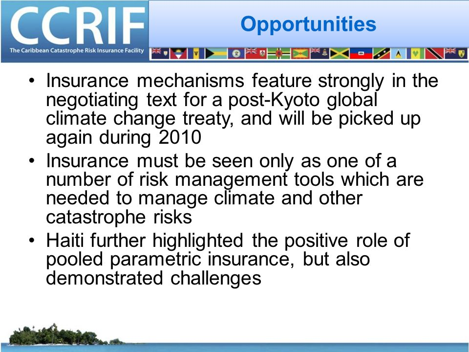 Opportunities Insurance mechanisms feature strongly in the negotiating text for a post-Kyoto global climate change treaty, and will be picked up again during 2010 Insurance must be seen only as one of a number of risk management tools which are needed to manage climate and other catastrophe risks Haiti further highlighted the positive role of pooled parametric insurance, but also demonstrated challenges