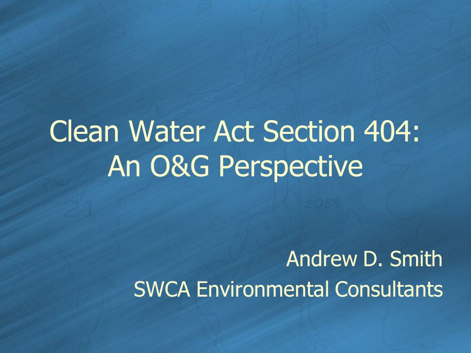 Clean Water Act Section 404: An O&G Perspective Andrew D. Smith SWCA Environmental Consultants