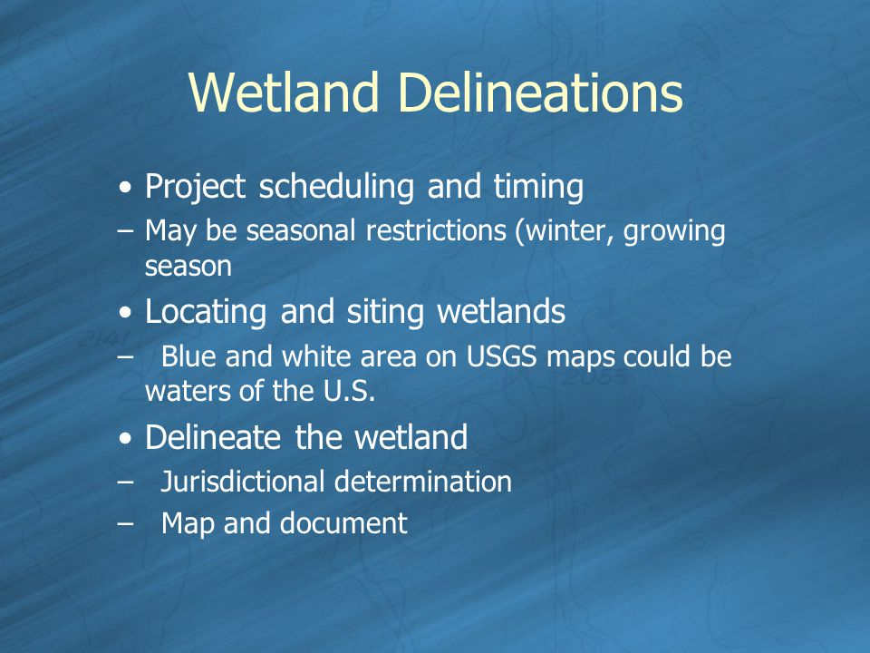 Wetland Delineations Project scheduling and timing –May be seasonal restrictions (winter, growing season Locating and siting wetlands –Blue and white area on USGS maps could be waters of the U.S.