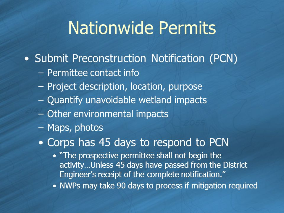 Nationwide Permits Submit Preconstruction Notification (PCN) –Permittee contact info –Project description, location, purpose –Quantify unavoidable wetland impacts –Other environmental impacts –Maps, photos Corps has 45 days to respond to PCN The prospective permittee shall not begin the activity…Unless 45 days have passed from the District Engineer's receipt of the complete notification. NWPs may take 90 days to process if mitigation required
