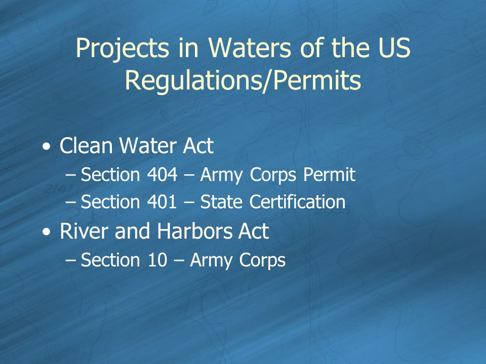 Projects in Waters of the US Regulations/Permits Clean Water Act –Section 404 – Army Corps Permit –Section 401 – State Certification River and Harbors Act –Section 10 – Army Corps