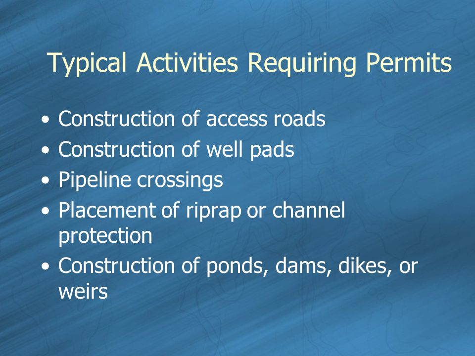 Typical Activities Requiring Permits Construction of access roads Construction of well pads Pipeline crossings Placement of riprap or channel protection Construction of ponds, dams, dikes, or weirs