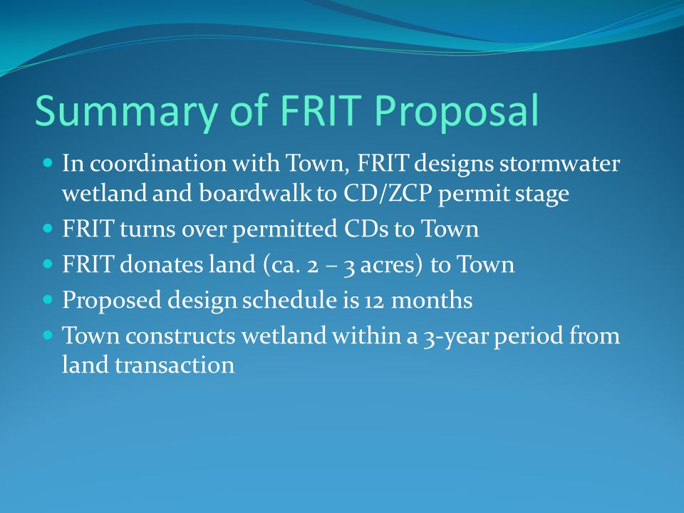 Summary of FRIT Proposal In coordination with Town, FRIT designs stormwater wetland and boardwalk to CD/ZCP permit stage FRIT turns over permitted CDs to Town FRIT donates land (ca.