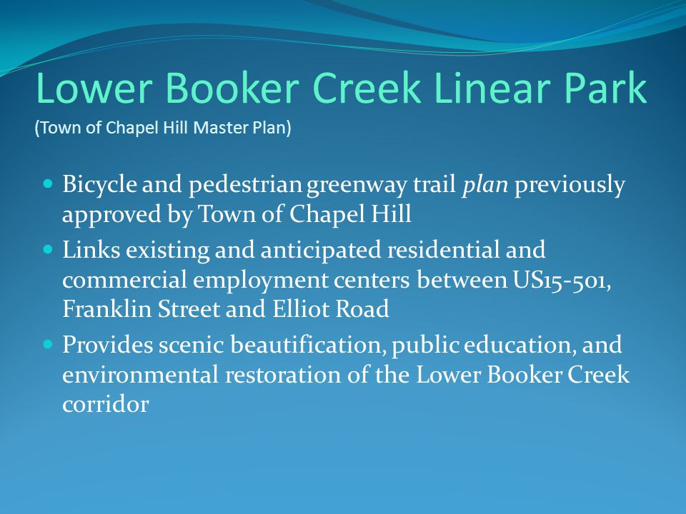 Lower Booker Creek Linear Park (Town of Chapel Hill Master Plan) Bicycle and pedestrian greenway trail plan previously approved by Town of Chapel Hill Links existing and anticipated residential and commercial employment centers between US15-501, Franklin Street and Elliot Road Provides scenic beautification, public education, and environmental restoration of the Lower Booker Creek corridor