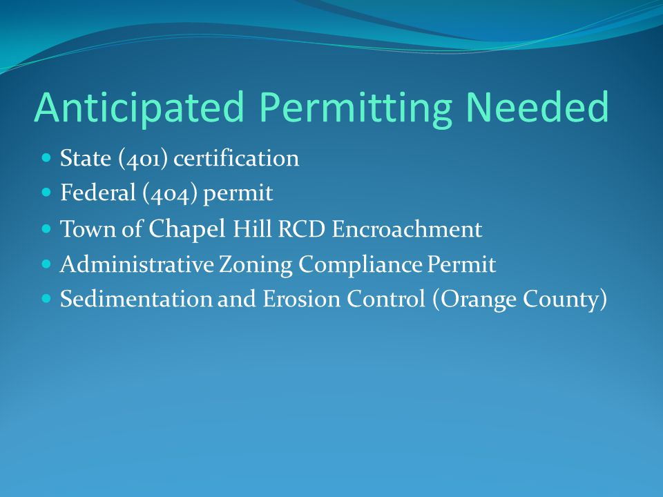 Anticipated Permitting Needed State (401) certification Federal (404) permit Town of Chapel Hill RCD Encroachment Administrative Zoning Compliance Permit Sedimentation and Erosion Control (Orange County)