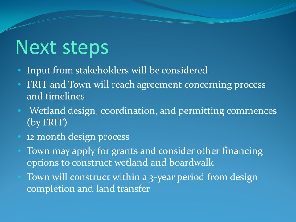 Next steps Input from stakeholders will be considered FRIT and Town will reach agreement concerning process and timelines Wetland design, coordination, and permitting commences (by FRIT) 12 month design process Town may apply for grants and consider other financing options to construct wetland and boardwalk Town will construct within a 3-year period from design completion and land transfer