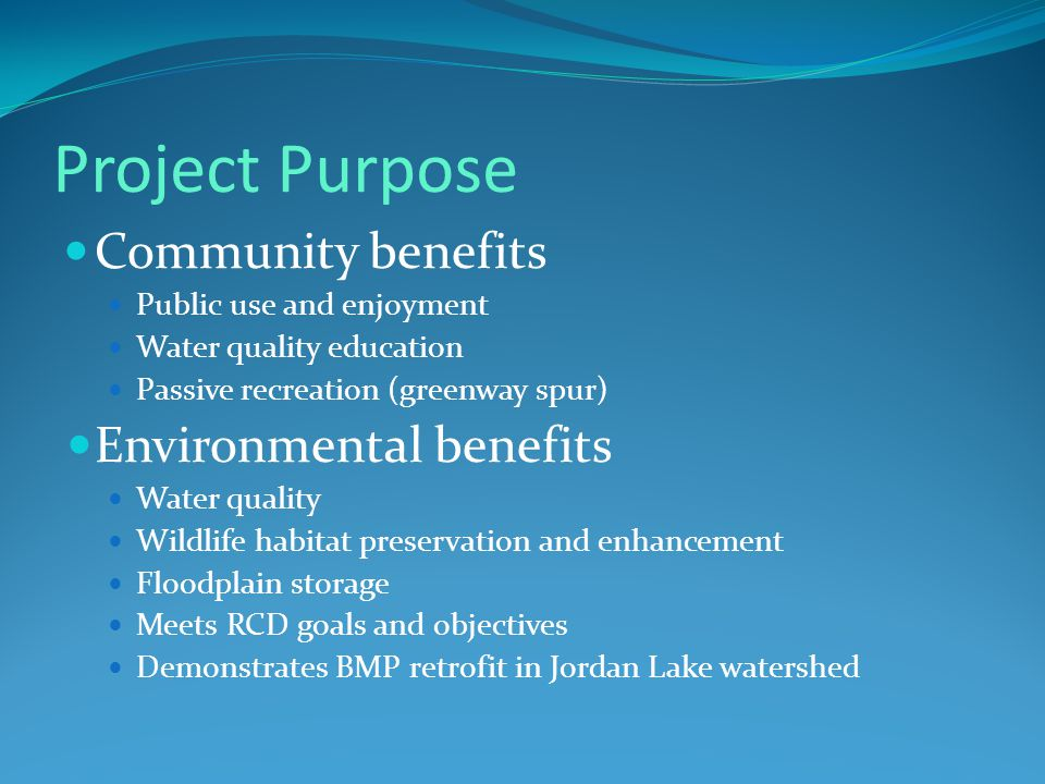 Project Purpose Community benefits Public use and enjoyment Water quality education Passive recreation (greenway spur) Environmental benefits Water quality Wildlife habitat preservation and enhancement Floodplain storage Meets RCD goals and objectives Demonstrates BMP retrofit in Jordan Lake watershed