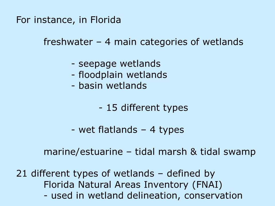 For instance, in Florida freshwater – 4 main categories of wetlands - seepage wetlands - floodplain wetlands - basin wetlands - 15 different types - wet flatlands – 4 types marine/estuarine – tidal marsh & tidal swamp 21 different types of wetlands – defined by Florida Natural Areas Inventory (FNAI) - used in wetland delineation, conservation