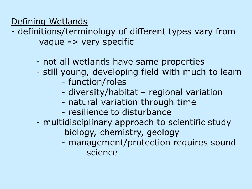 Defining Wetlands - definitions/terminology of different types vary from vaque -> very specific - not all wetlands have same properties - still young, developing field with much to learn - function/roles - diversity/habitat – regional variation - natural variation through time - resilience to disturbance - multidisciplinary approach to scientific study biology, chemistry, geology - management/protection requires sound science
