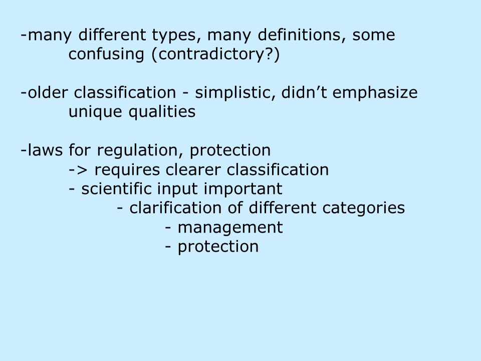 -many different types, many definitions, some confusing (contradictory ) -older classification - simplistic, didn't emphasize unique qualities -laws for regulation, protection -> requires clearer classification - scientific input important - clarification of different categories - management - protection
