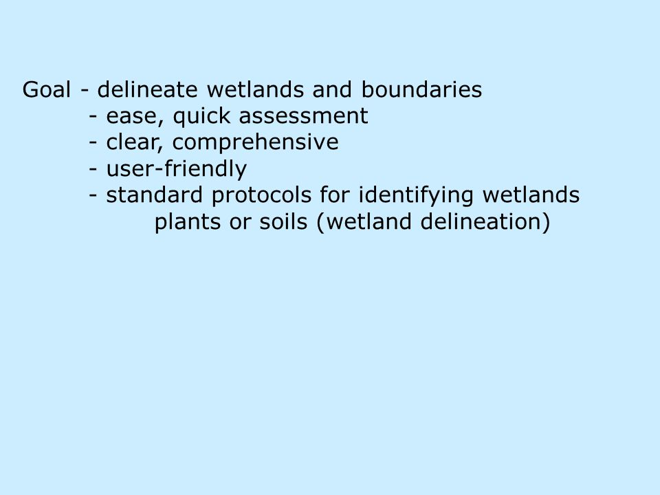 Goal - delineate wetlands and boundaries - ease, quick assessment - clear, comprehensive - user-friendly - standard protocols for identifying wetlands plants or soils (wetland delineation)
