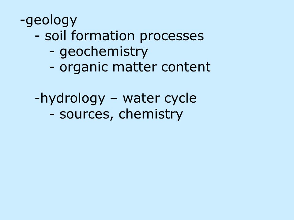 -geology - soil formation processes - geochemistry - organic matter content -hydrology – water cycle - sources, chemistry