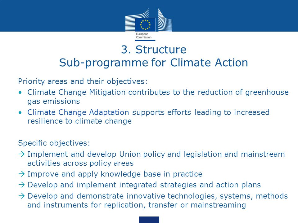 Priority areas and their objectives: Climate Change Mitigation contributes to the reduction of greenhouse gas emissions Climate Change Adaptation supports efforts leading to increased resilience to climate change Specific objectives:  Implement and develop Union policy and legislation and mainstream activities across policy areas  Improve and apply knowledge base in practice  Develop and implement integrated strategies and action plans  Develop and demonstrate innovative technologies, systems, methods and instruments for replication, transfer or mainstreaming 3.