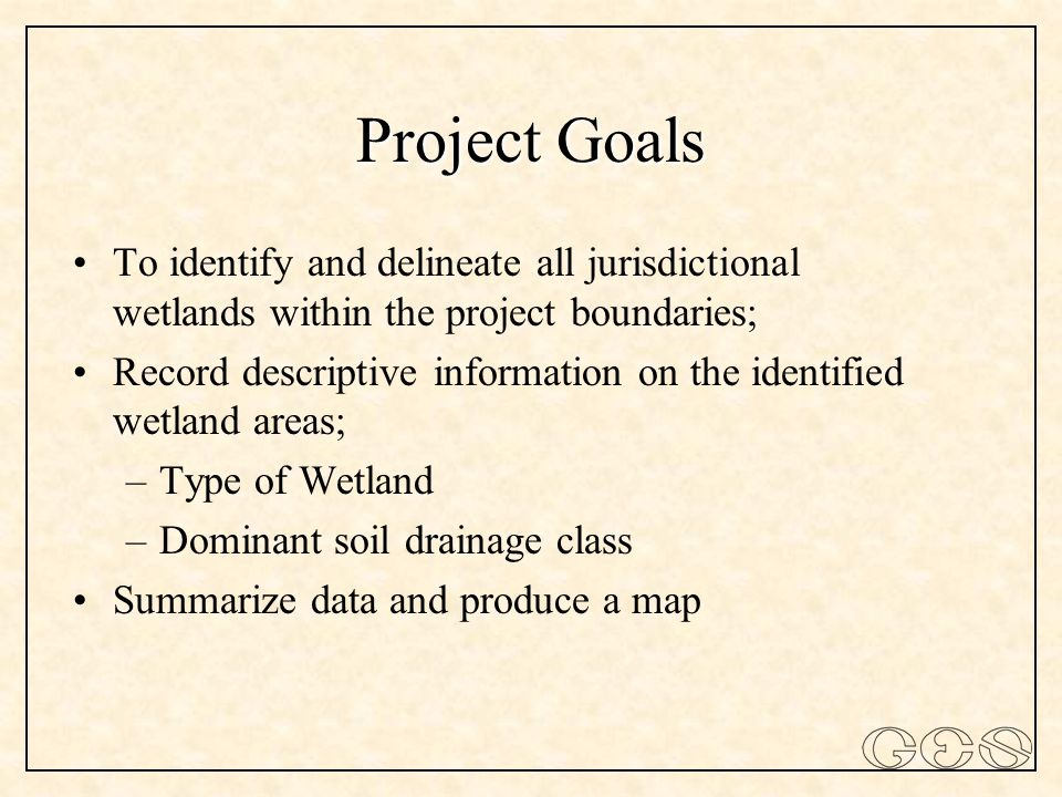 Project Goals To identify and delineate all jurisdictional wetlands within the project boundaries; Record descriptive information on the identified wetland areas; –Type of Wetland –Dominant soil drainage class Summarize data and produce a map