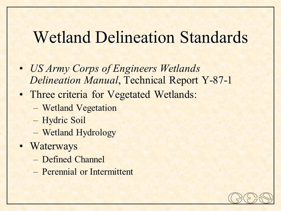 Wetland Delineation Standards US Army Corps of Engineers Wetlands Delineation Manual, Technical Report Y-87-1 Three criteria for Vegetated Wetlands: –Wetland Vegetation –Hydric Soil –Wetland Hydrology Waterways –Defined Channel –Perennial or Intermittent