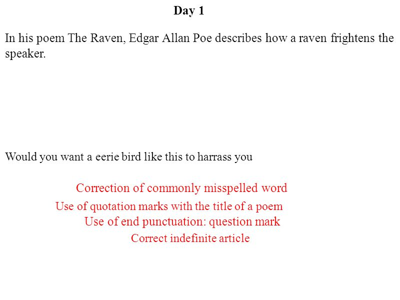 Day 1 Use of quotation marks with the title of a poem Correct indefinite article Correction of commonly misspelled word Use of end punctuation: question mark In his poem The Raven, Edgar Allan Poe describes how a raven frightens the speaker.