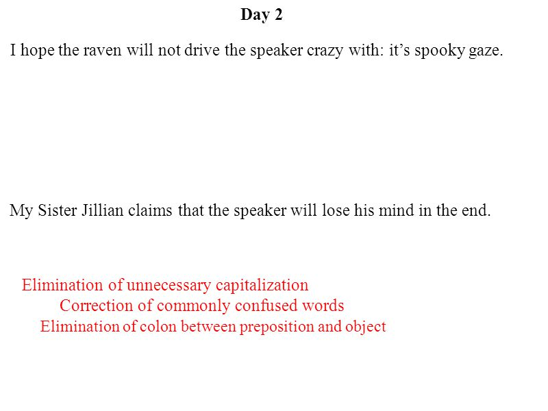 Day 2 Elimination of colon between preposition and object Correction of commonly confused words Elimination of unnecessary capitalization I hope the raven will not drive the speaker crazy with: it's spooky gaze.