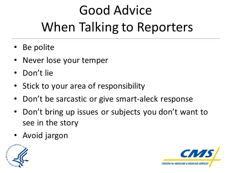 Good Advice When Talking to Reporters Be polite Never lose your temper Don't lie Stick to your area of responsibility Don't be sarcastic or give smart-aleck response Don't bring up issues or subjects you don't want to see in the story Avoid jargon