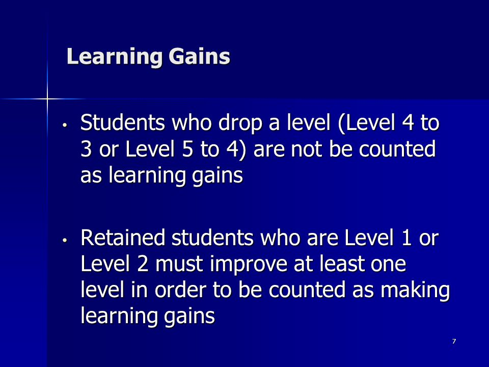 7 Learning Gains Students who drop a level (Level 4 to 3 or Level 5 to 4) are not be counted as learning gains Students who drop a level (Level 4 to 3 or Level 5 to 4) are not be counted as learning gains Retained students who are Level 1 or Level 2 must improve at least one level in order to be counted as making learning gains Retained students who are Level 1 or Level 2 must improve at least one level in order to be counted as making learning gains
