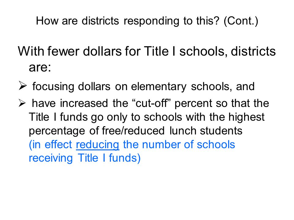 With fewer dollars for Title I schools, districts are:  focusing dollars on elementary schools, and  have increased the cut-off percent so that the Title I funds go only to schools with the highest percentage of free/reduced lunch students (in effect reducing the number of schools receiving Title I funds)