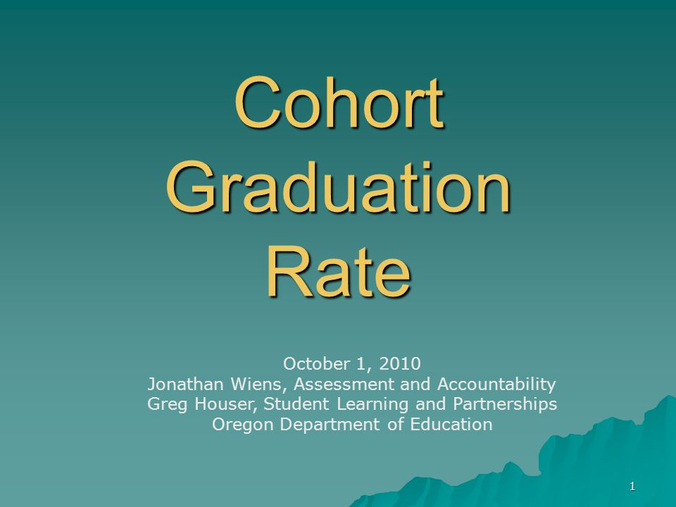 1 Cohort Graduation Rate October 1, 2010 Jonathan Wiens, Assessment and Accountability Greg Houser, Student Learning and Partnerships Oregon Department of Education