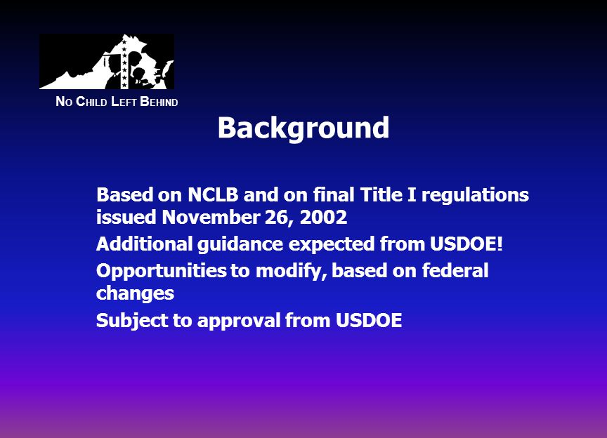 N O C HILD L EFT B EHIND Background Based on NCLB and on final Title I regulations issued November 26, 2002 Additional guidance expected from USDOE.