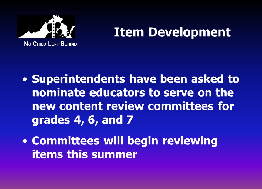N O C HILD L EFT B EHIND Item Development Superintendents have been asked to nominate educators to serve on the new content review committees for grades 4, 6, and 7 Committees will begin reviewing items this summer