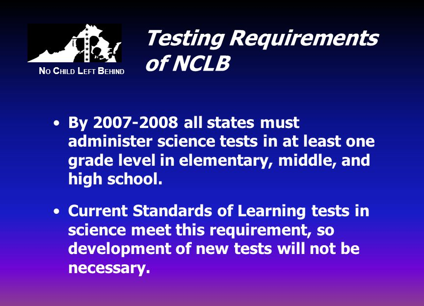 N O C HILD L EFT B EHIND Testing Requirements of NCLB By all states must administer science tests in at least one grade level in elementary, middle, and high school.