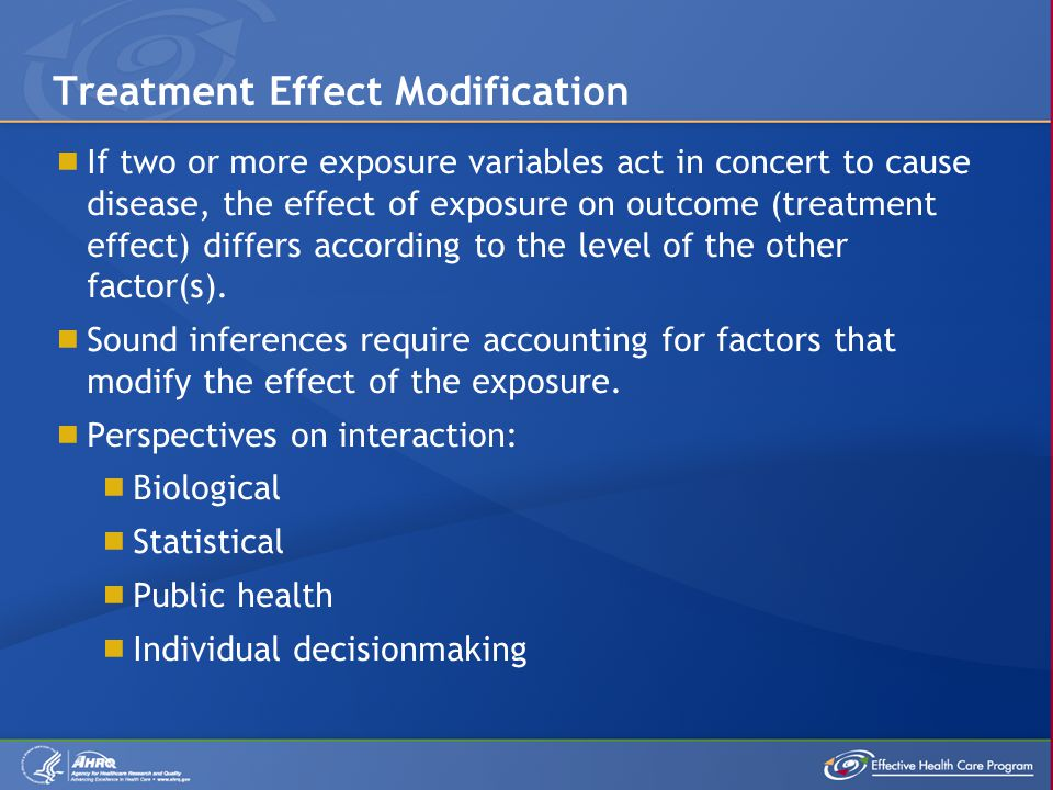  If two or more exposure variables act in concert to cause disease, the effect of exposure on outcome (treatment effect) differs according to the level of the other factor(s).