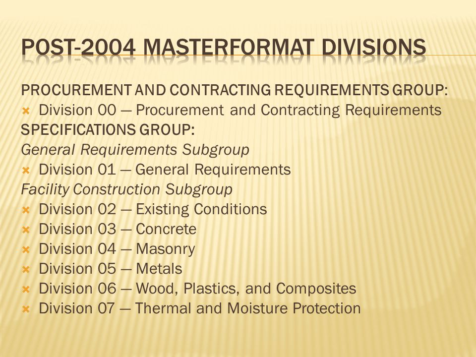 PROCUREMENT AND CONTRACTING REQUIREMENTS GROUP:  Division 00 — Procurement and Contracting Requirements SPECIFICATIONS GROUP: General Requirements Subgroup  Division 01 — General Requirements Facility Construction Subgroup  Division 02 — Existing Conditions  Division 03 — Concrete  Division 04 — Masonry  Division 05 — Metals  Division 06 — Wood, Plastics, and Composites  Division 07 — Thermal and Moisture Protection