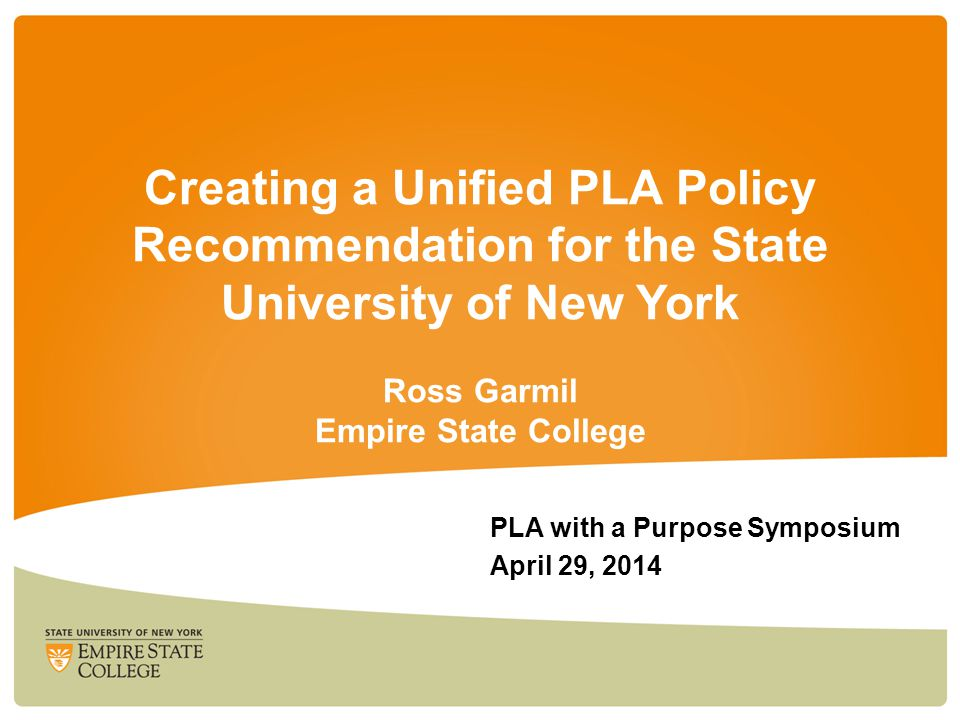 Creating a Unified PLA Policy Recommendation for the State University of New York Ross Garmil Empire State College PLA with a Purpose Symposium April 29, 2014