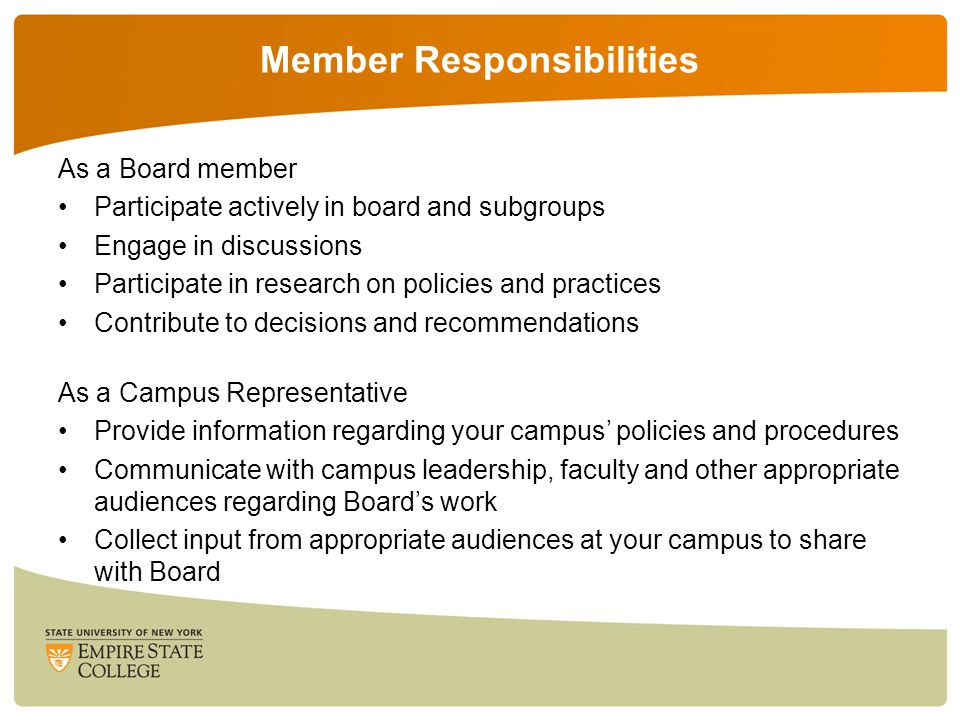 Member Responsibilities As a Board member Participate actively in board and subgroups Engage in discussions Participate in research on policies and practices Contribute to decisions and recommendations As a Campus Representative Provide information regarding your campus' policies and procedures Communicate with campus leadership, faculty and other appropriate audiences regarding Board's work Collect input from appropriate audiences at your campus to share with Board