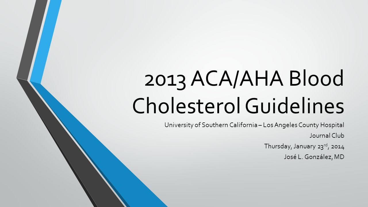 2013 ACA/AHA Blood Cholesterol Guidelines University of Southern California – Los Angeles County Hospital Journal Club Thursday, January 23 rd, 2014 José L.