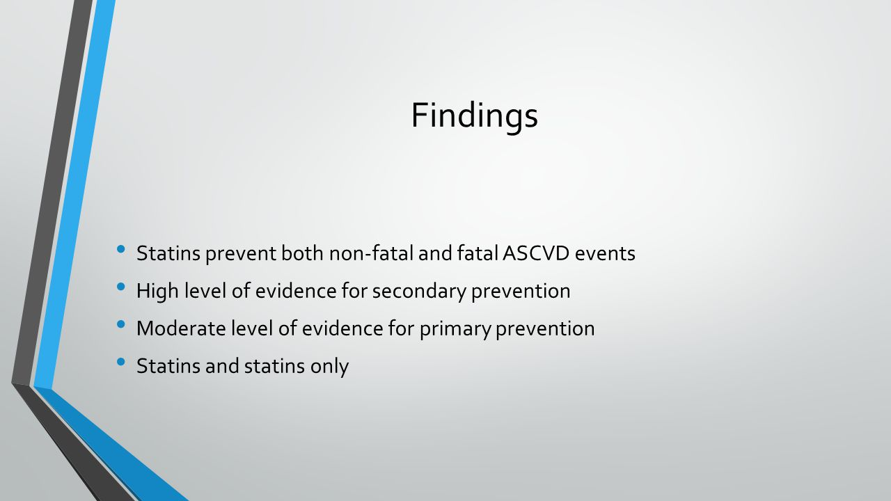 Findings Statins prevent both non-fatal and fatal ASCVD events High level of evidence for secondary prevention Moderate level of evidence for primary prevention Statins and statins only