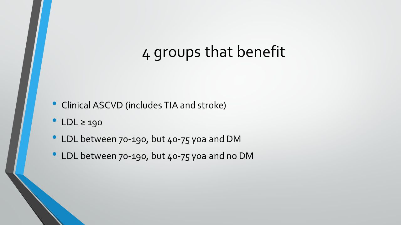 4 groups that benefit Clinical ASCVD (includes TIA and stroke) LDL ≥ 190 LDL between , but yoa and DM LDL between , but yoa and no DM