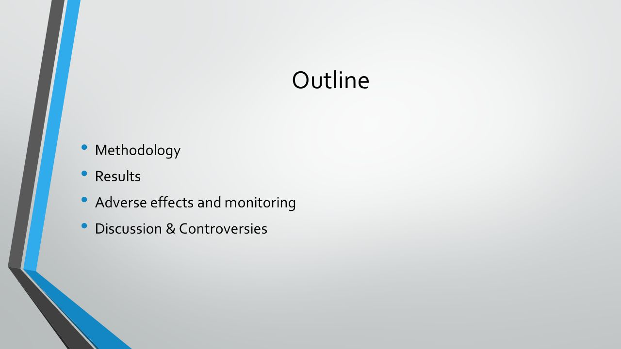 Outline Methodology Results Adverse effects and monitoring Discussion & Controversies