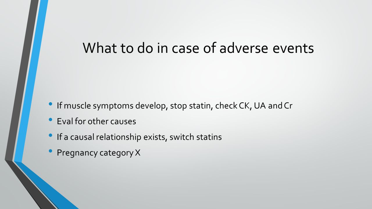What to do in case of adverse events If muscle symptoms develop, stop statin, check CK, UA and Cr Eval for other causes If a causal relationship exists, switch statins Pregnancy category X