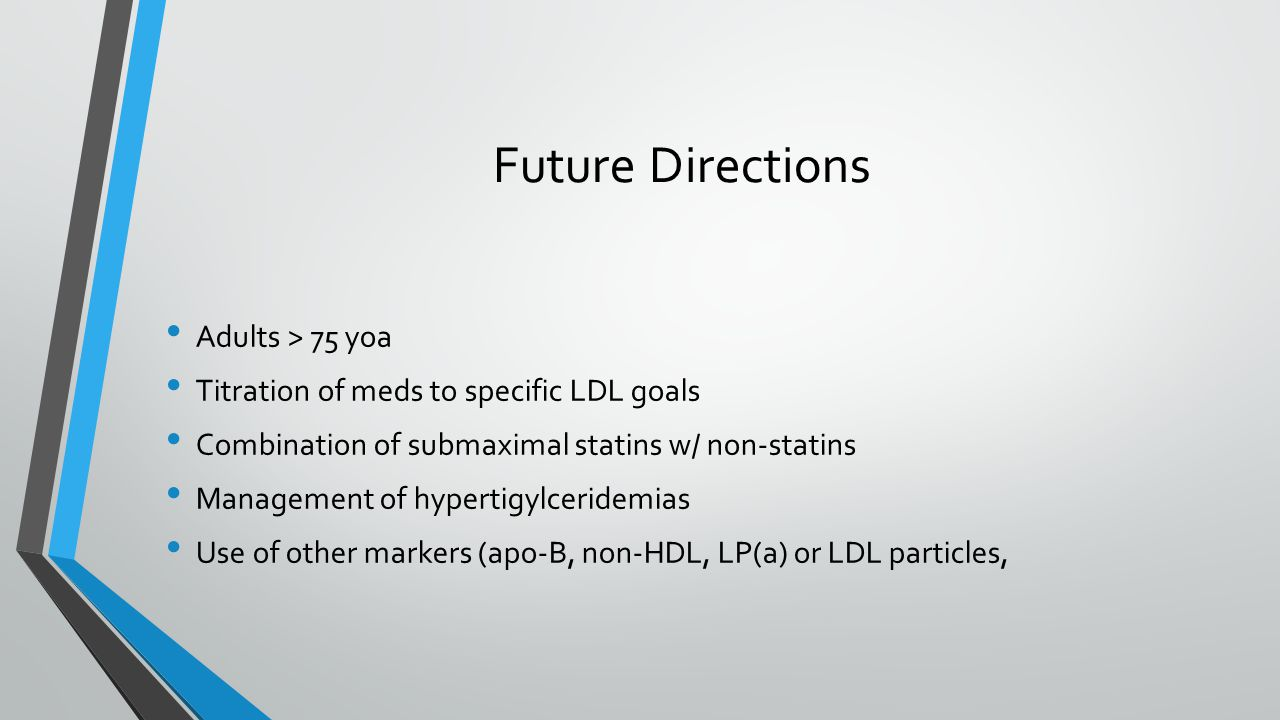 Future Directions Adults > 75 yoa Titration of meds to specific LDL goals Combination of submaximal statins w/ non-statins Management of hypertigylceridemias Use of other markers (apo-B, non-HDL, LP(a) or LDL particles,
