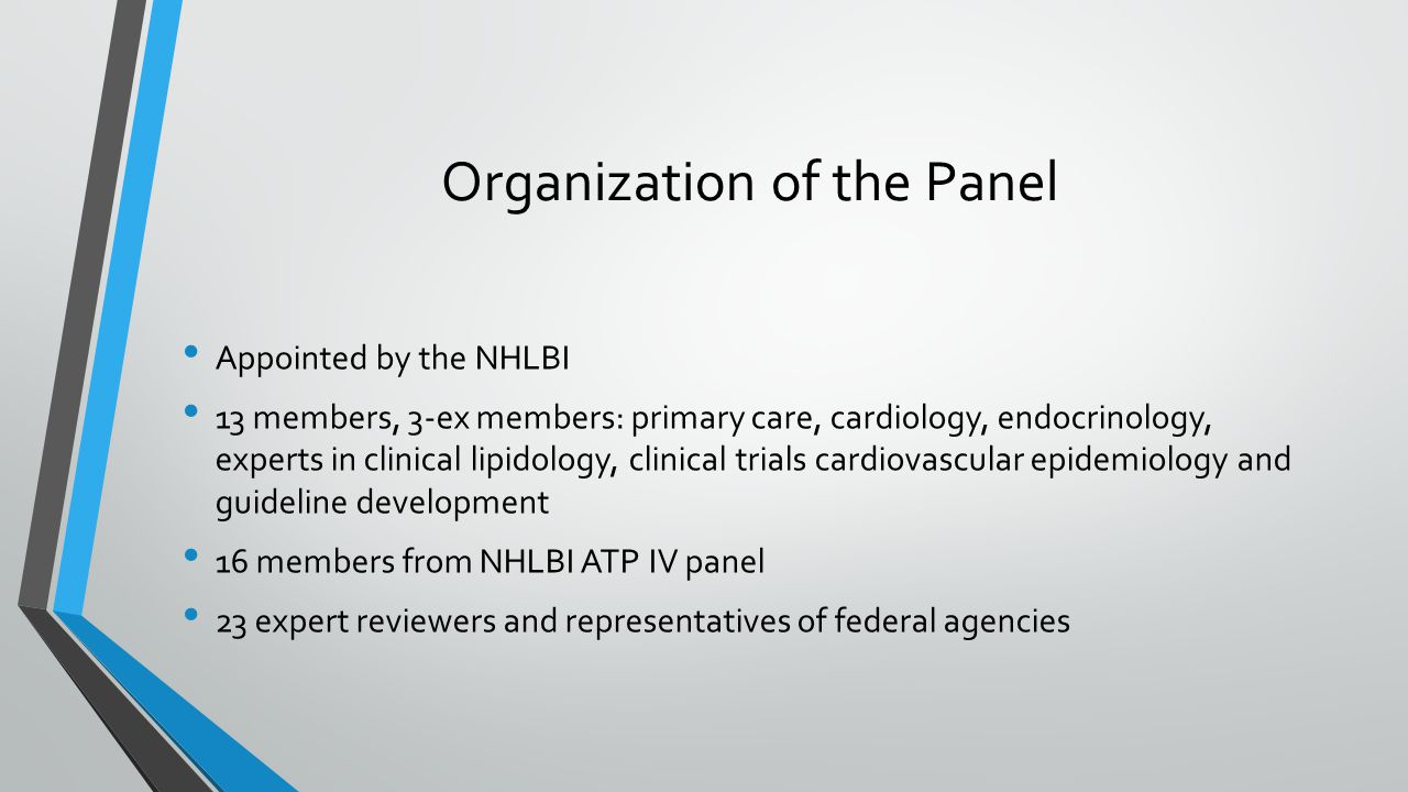 Organization of the Panel Appointed by the NHLBI 13 members, 3-ex members: primary care, cardiology, endocrinology, experts in clinical lipidology, clinical trials cardiovascular epidemiology and guideline development 16 members from NHLBI ATP IV panel 23 expert reviewers and representatives of federal agencies