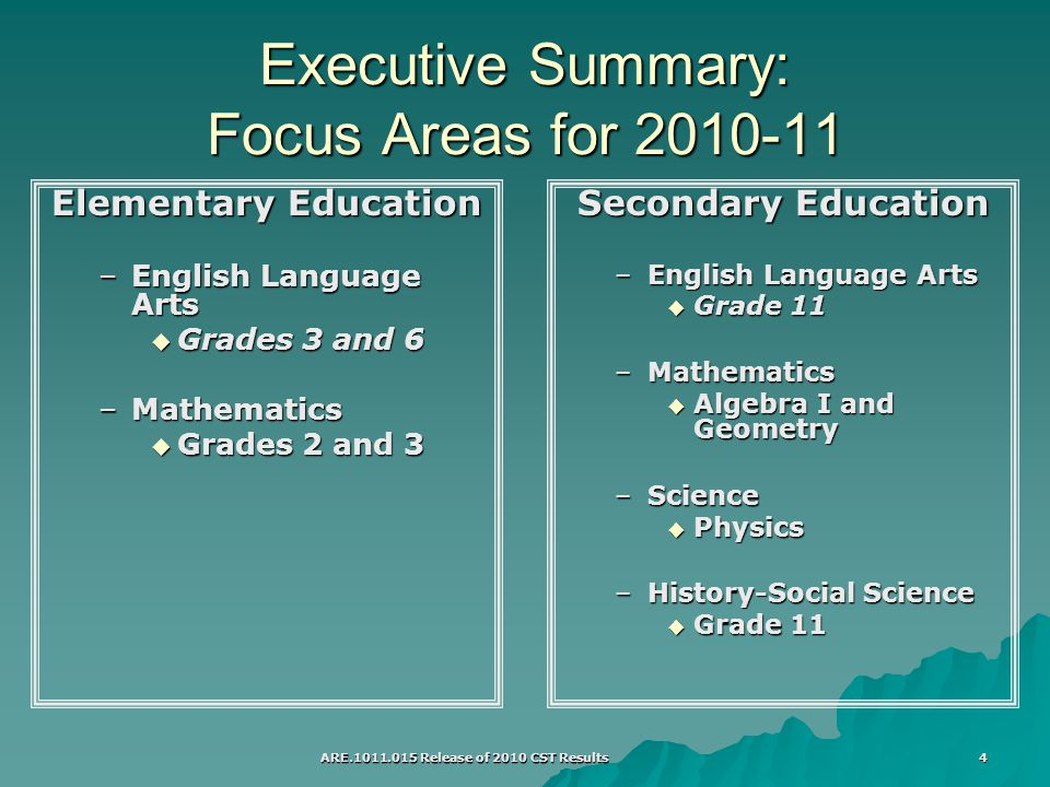 ARE Release of 2010 CST Results 4 Executive Summary: Focus Areas for Elementary Education –English Language Arts  Grades 3 and 6 –Mathematics  Grades 2 and 3 Secondary Education –English Language Arts  Grade 11 –Mathematics  Algebra I and Geometry –Science  Physics –History-Social Science  Grade 11