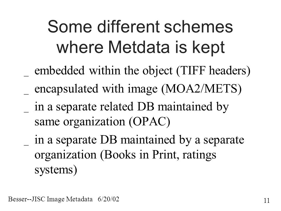 Besser--JISC Image Metadata 6/20/02 11 Some different schemes where Metdata is kept _ embedded within the object (TIFF headers) _ encapsulated with image (MOA2/METS) _ in a separate related DB maintained by same organization (OPAC) _ in a separate DB maintained by a separate organization (Books in Print, ratings systems)