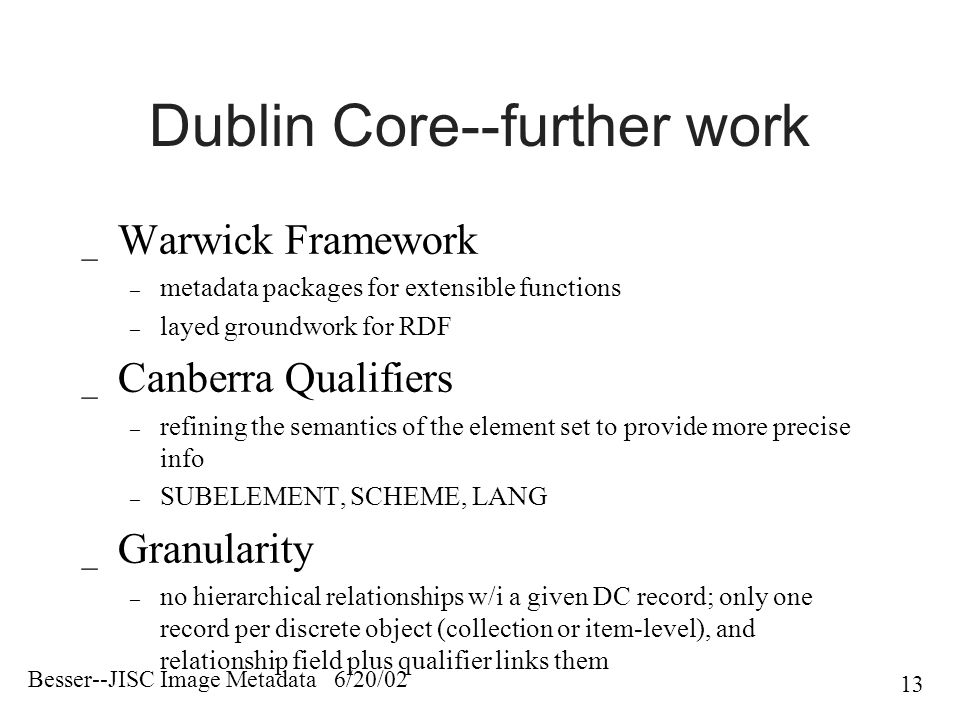 Besser--JISC Image Metadata 6/20/02 13 Dublin Core--further work _ Warwick Framework – metadata packages for extensible functions – layed groundwork for RDF _ Canberra Qualifiers – refining the semantics of the element set to provide more precise info – SUBELEMENT, SCHEME, LANG _ Granularity – no hierarchical relationships w/i a given DC record; only one record per discrete object (collection or item-level), and relationship field plus qualifier links them