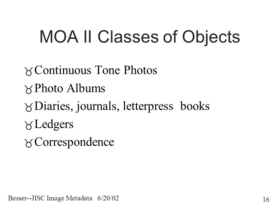 Besser--JISC Image Metadata 6/20/02 16 MOA II Classes of Objects  Continuous Tone Photos  Photo Albums  Diaries, journals, letterpress books  Ledgers  Correspondence