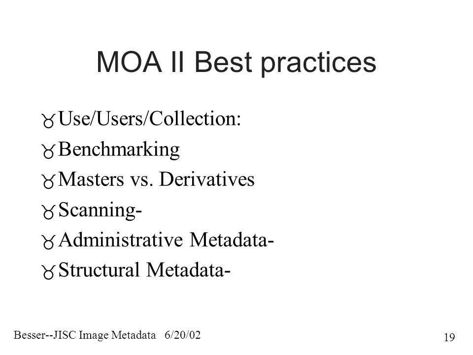 Besser--JISC Image Metadata 6/20/02 19 MOA II Best practices  Use/Users/Collection:  Benchmarking  Masters vs.