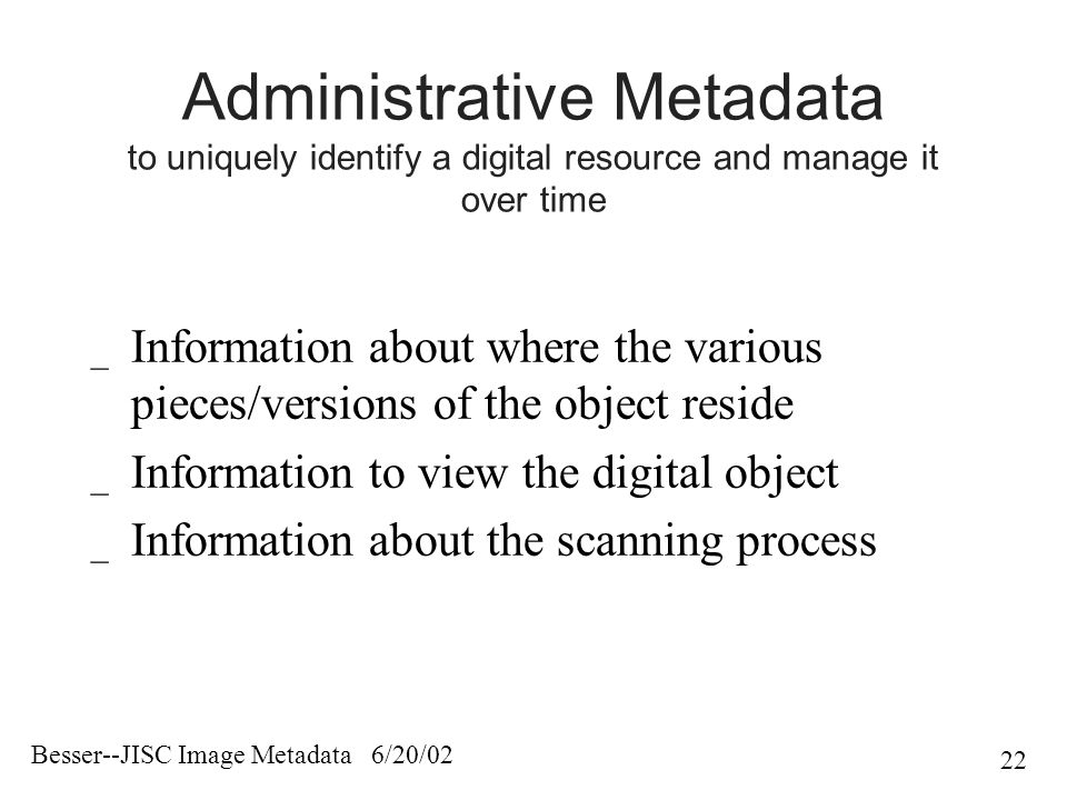 Besser--JISC Image Metadata 6/20/02 22 Administrative Metadata to uniquely identify a digital resource and manage it over time _ Information about where the various pieces/versions of the object reside _ Information to view the digital object _ Information about the scanning process