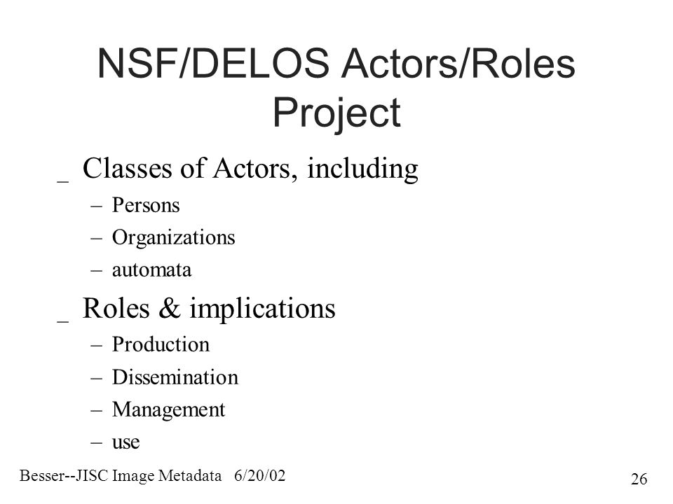 Besser--JISC Image Metadata 6/20/02 26 NSF/DELOS Actors/Roles Project _ Classes of Actors, including –Persons –Organizations –automata _ Roles & implications –Production –Dissemination –Management –use