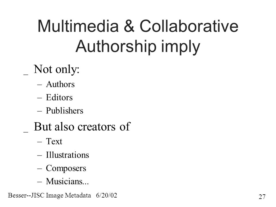 Besser--JISC Image Metadata 6/20/02 27 Multimedia & Collaborative Authorship imply _ Not only: –Authors –Editors –Publishers _ But also creators of –Text –Illustrations –Composers –Musicians...