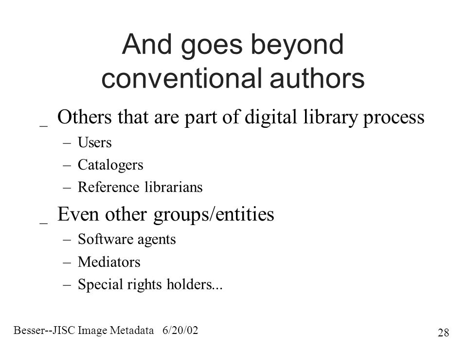 Besser--JISC Image Metadata 6/20/02 28 And goes beyond conventional authors _ Others that are part of digital library process –Users –Catalogers –Reference librarians _ Even other groups/entities –Software agents –Mediators –Special rights holders...